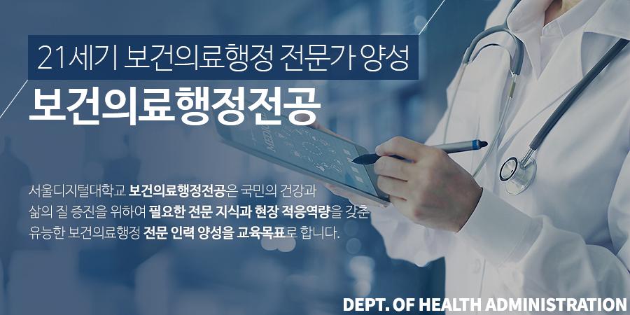 21세기 보건의료행정 전문가 양성 보건의료행정전공. 서울디지털대학교 보건의료행정전공은 국민의 건강과 삶의 질 증진을 위하여 필요한 전문 지식과 현장 적응역량을 갖춘 유능한 보건의료행정 전문 인력 양성을 교육목표로 합니다.