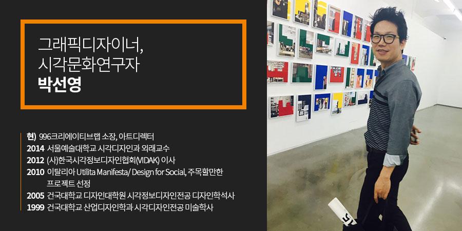 그래픽디자이너 시각문화연구자 박선영)현) 996크리에이티브랩 소장, 아트디렉터2014 서울예술대학교 시각디자인과 외래교수2012 (사)한국시각정보디자인협회(VIDAK) 이사2010 이탈리아 Utilita Manifesta/ Design for Social, 주목할만한 프로젝트 선정2005 건국대학교 디자인대학원 시각정보디자인전공 디자인학석사1999 건국대학교 산업디자인학과 시각디자인전공 미술학사