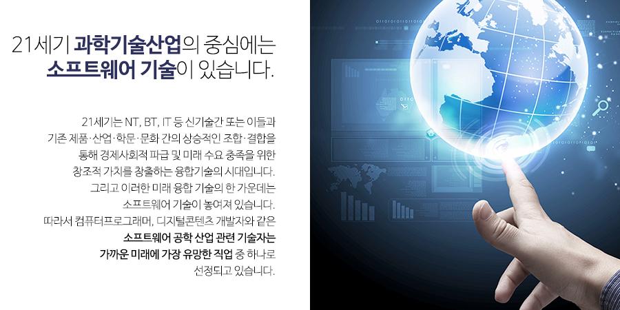 21세기 융합 산업의 중심에는 소프트웨어 기술이 있습니다. -              21세기는 NT, BT, IT 등 신기술간 또는 이들과              기존 제품·산업·학문·문화 간의 상승적인 조합·결합을 통해 경제사회적 파급 및 미래 수요 충족을 위한              창조적 가치를 창출하는 융합기술의 시대입니다.               그리고 이러한 미래 융합 기술의 한 가운데는 소프트웨어 기술이 놓여져 있습니다.               따라서 컴퓨터프로그래머, 디지털콘텐츠 개발자와 같은 소프트웨어 융합 산업 관련 기술자는              가까운 미래에 가장 유망한 직업 중 하나로 선정되고 있습니다.