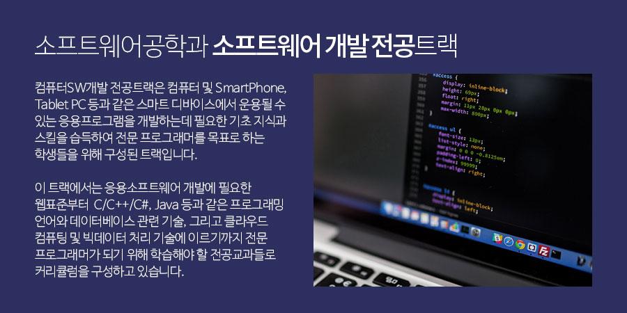 소프트웨어공학과 소프트웨어 개발 전공트랙 -              컴퓨터 SW 개발 전공트랙은 컴퓨터 및 SmartPhone, Tablet PC 등과 같은 스마트 디바이스에서 운용될 수 있는 응용프로그램을 개발하는데 필요한              기초 지식과 스킬을 습득하여 전문 프로그래머를 목표로 하는 학생들을 위해 구성된 트랙입니다.             이 트랙에서는 응용소프트웨어 개발에 필요한 웹표준부터  C/C++/C#, Java 등과 같은 프로그래밍 언어와 데이터베이스 관련 기술,              그리고 클라우드 컴퓨팅 및 빅데이터 처리 기술에 이르기까지 전문 프로그래머가 되기 위해 학습해야 할 전공교과들로 커리큘럼을 구성하고 있습니다.